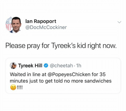 Tyreek Hill: lan Rapoport  @DocMcCockiner  Please pray for Tyreek's kid right now.  @cheetah 1h  Tyreek Hill  Waited in line at @PopeyesChicken for 35  minutes just to get told no more sandwiches  !!!!