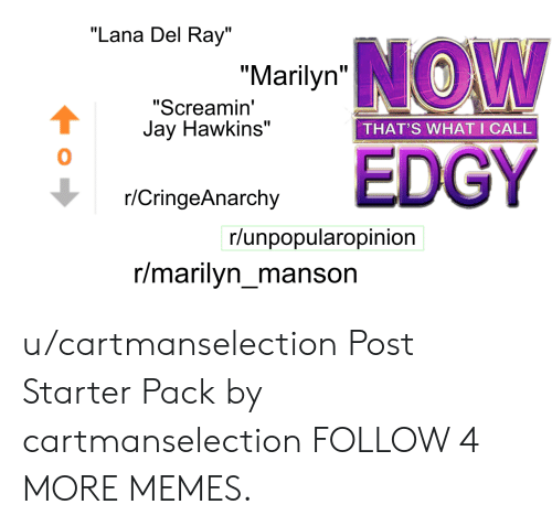 """R Cringeanarchy: """"Lana Del Ray""""  """"Marilyn W  """"Screamin'  Jay Hawkins""""  THAT'S WHAT I CALL  EDGY  r/CringeAnarchy  r/unpopularopinion  r/marilyn_manson u/cartmanselection Post Starter Pack by cartmanselection FOLLOW 4 MORE MEMES."""
