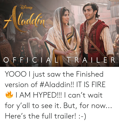 hyped: lana  ISNE  nt  O F F I CIALR A ILER YOOO I just saw the Finished version of #Aladdin!!   IT IS FIRE 🔥 I AM HYPED!!! I can't wait for y'all to see it.  But, for now... Here's the full trailer!  :-)