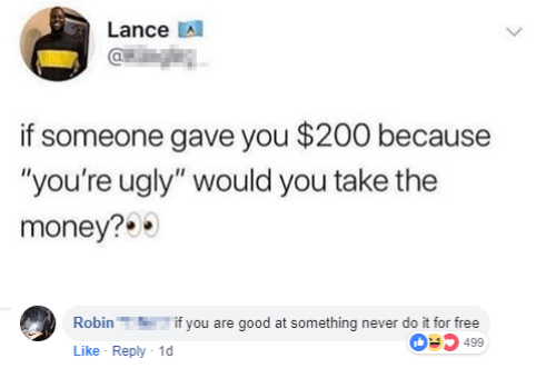 "Youre Ugly: Lance A  if someone gave you $200 because  ""you're ugly"" would you take the  money?  Robinif you are good at something never do it for free  Like Reply 1  03499"