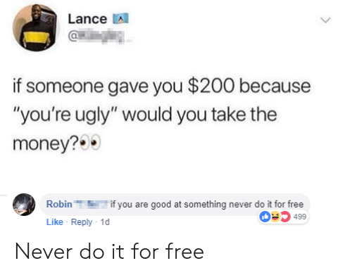 "Youre Ugly: Lance A  if someone gave you $200 because  ""you're ugly"" would you take the  money?  Robinif you are good at something never do it for free  Like Reply 1  03499 Never do it for free"