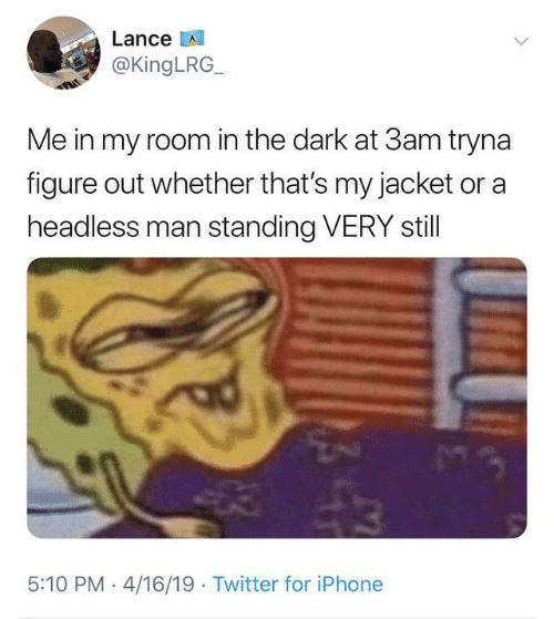 Dank, Iphone, and Twitter: Lance LA  @KingLRG  Me in my room in the dark at 3am tryna  figure out whether that's my jacket or a  headless man standing VERY stll  5:10 PM 4/16/19 Twitter for iPhone