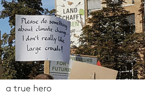 Future, True, and Hero: LAND  CHAFFT  Please do something  EN  about climate dhang  Crtuleh  I don't really lie  large crouds!  PRENEURS  FOR  FUTURE  UNSER KLMAVERSP a true hero
