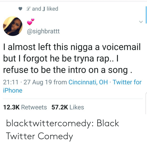 Land: Land J liked  @sighbrattt  I almost left this nigga a voicemail  but I forgot he be tryna rap.. I  refuse to be the intro on a song  21:11 27 Aug 19 from Cincinnati, OH Twitter for  iPhone  12.3K Retweets 57.2K Likes blacktwittercomedy:  Black Twitter Comedy