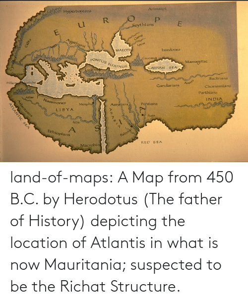 What Is: land-of-maps:  A Map from 450 B.C. by Herodotus (The father of History) depicting the location of Atlantis in what is now Mauritania; suspected to be the Richat Structure.