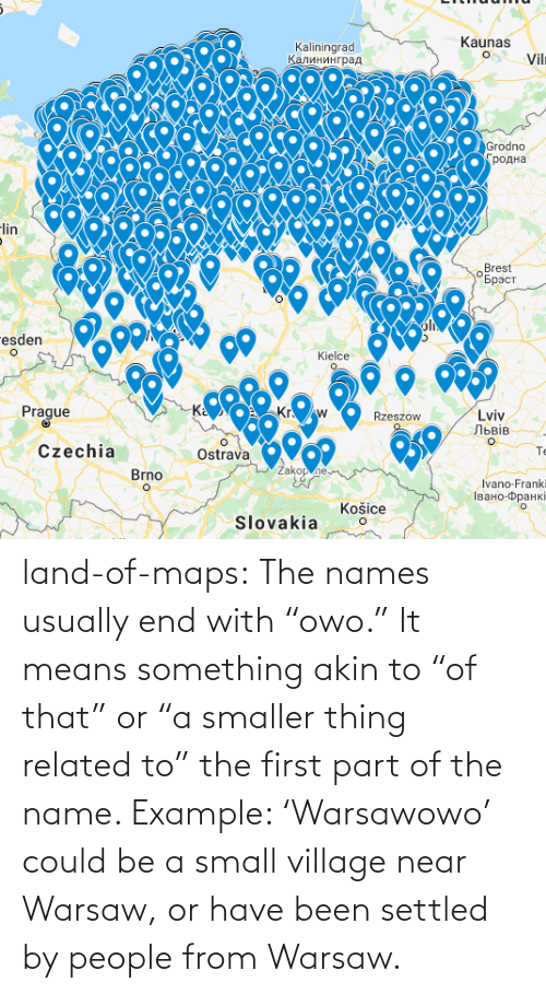 "names: land-of-maps:  The names usually end with ""owo."" It means something akin to ""of that"" or ""a smaller thing related to"" the first part of the name. Example: 'Warsawowo' could be a small village near Warsaw, or have been settled by people from Warsaw."