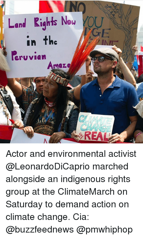 Memes, Change, and 🤖: Land Rights Now  in the  Poruvian  Amaze  GE Actor and environmental activist @LeonardoDiCaprio marched alongside an indigenous rights group at the ClimateMarch on Saturday to demand action on climate change. Cia: @buzzfeednews @pmwhiphop