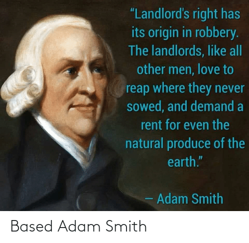 "Other Men: ""Landlord's right has  its origin in robbery.  The landlords, like all  other men, love to  reap where they never  sowed, and demand a  rent for even the  natural produce of the  earth.""  - Adam Smith Based Adam Smith"