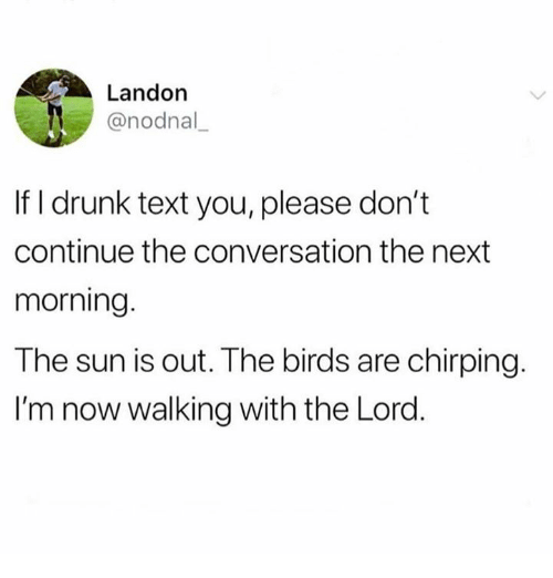 Drunk, Birds, and Text: Landon  @nodnal  If I drunk text you, please don't  continue the conversation the next  morning  The sun is out. The birds are chirping.  I'm now walking with the Lord.