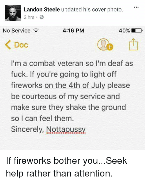 Memes, 4th of July, and Fireworks: Landon Steele updated his cover photo.  2 hrs.  No Service  4:16 PM  40% ■  Doc  1  I'm a combat veteran so l'm deaf as  fuck. If you're going to light off  fireworks on the 4th of July please  be courteous of my service and  make sure they shake the ground  so I can feel them  Sincerely, Nottapussy If fireworks bother you...Seek help rather than attention.