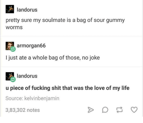 gummy worms: landorus  pretty sure my soulmate is a bag of sour gummy  Worms  ar morgan66  just ate a whole bag of those, no joke  landorus  u piece of fucking shit that was the love of my life  Source: kelvinbenjamin  3,83,302 notes