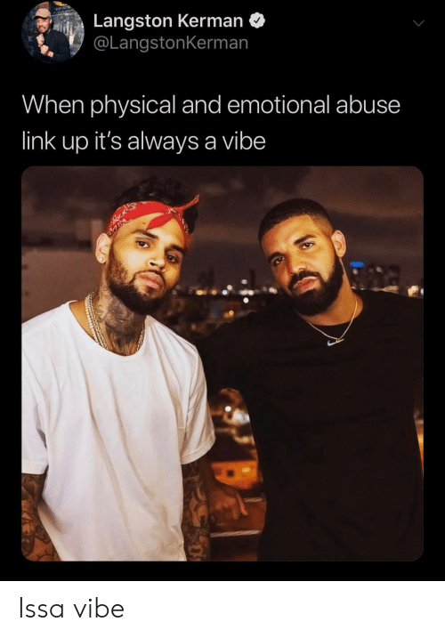 issa: Langston Kerman  @LangstonKerman  When physical and emotional abuse  link up it's always a vibe Issa vibe