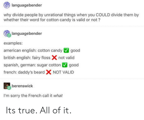 Beard, Candy, and Sorry: languagebender  why divide people by unrational things when you COULD divide them by  whether their word for cotton candy is valid or not?  languagebender  examples:  american english: cotton candy good  british english: fairy floss X not valid  spanish, german: sugar cotton V good  french: daddy's beard X NOT VALID  oSS  berenswick  I'm sorry the French call it what Its true. All of it.