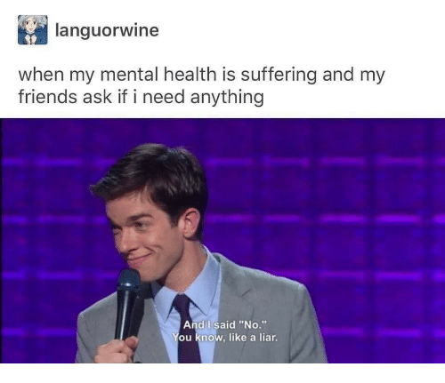 """Friends, Suffering, and Ask: languorwine  when my mental health is suffering and my  friends ask if i need anything  And I said """"No.""""  ou know, like a liar"""
