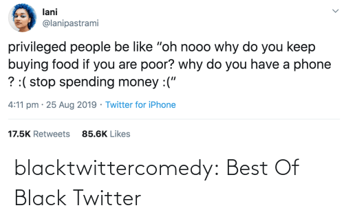 "Food: lani  @lanipastrami  privileged people be like ""oh nooo why do you keep  buying food if you are poor? why do you have a phone  ? :( stop spending money :(""  4:11 pm · 25 Aug 2019 · Twitter for iPhone  17.5K Retweets  85.6K Likes blacktwittercomedy:  Best Of Black Twitter"