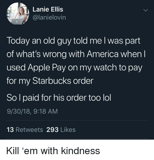 America, Apple, and Lol: Lanie Ellis  @lanielovin  Today an old guy told me l was part  of what's wrong with America when l  used Apple Pay on my watch to pay  for my Starbucks order  So l paid for his order too lol  9/30/18, 9:18 AM  13 Retweets 293 Likes Kill 'em with kindness