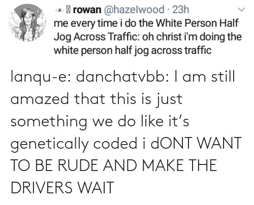 Rude: lanqu-e: danchatvbb: I am still amazed that this is just something we do like it's genetically coded i dONT WANT TO BE RUDE AND MAKE THE DRIVERS WAIT