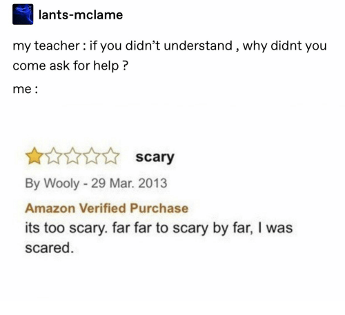 Amazon, Teacher, and Help: lants-mclame  my teacher: if you didn't understand , why didnt you  come ask for help?  me:  I scary  By Wooly 29 Mar. 2013  Amazon Verified Purchase  its too scary. far far to scary by far, I was  scared
