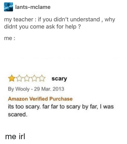 Amazon, Teacher, and Help: lants-mclame  my teacher if you didn't understand, why  didnt you come ask for help?  me:  scary  By Wooly - 29 Mar. 2013  Amazon Verified Purchase  its too scary. far far to scary by far, I was  scared me irl