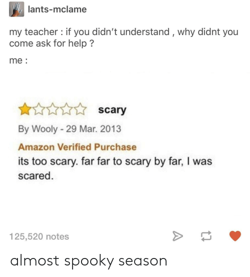Amazon, Teacher, and Help: lants-mclame  my teacher: if you didn't understand, why didnt you  come ask for help?  me:  scary  By Wooly - 29 Mar. 2013  Amazon Verified Purchase  its too scary. far far to scary by far, I was  scared  125,520 notes almost spooky season