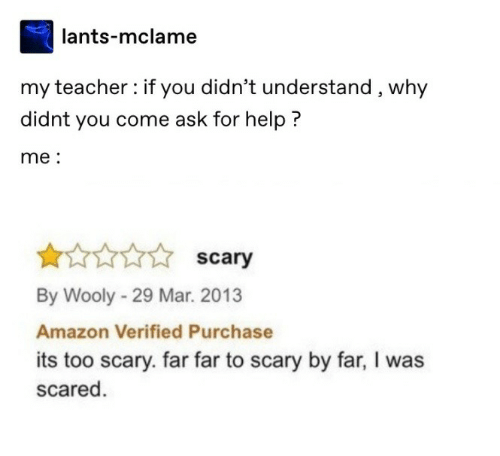 Amazon, Teacher, and Help: lants-mclame  my teacher: if you didn't understand, why  didnt you come ask for help ?  me:  scary  By Wooly - 29 Mar. 2013  Amazon Verified Purchase  its too scary. far far to scary by far, I was  scared.