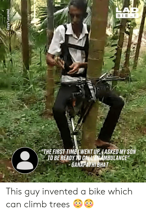 "Dank, Trees, and Bike: LAP  BIB F  ""THE FIRST TIMET WENT UPIASKED MY SON  TO BE READY TO CALLAN AMBULANCE""  GANAPATHI BHAT  [NEWSFLARE This guy invented a bike which can climb trees 😳😳"