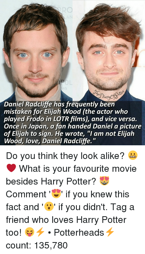 """mistakenly: lar  Daniel Radcliffe has frequently been  mistaken for Elijah Wood (the actor who  played Frodo in LOTRfilms), and vice versa.  Once in Japan, a fan handed Daniel a picture  of Elijah to sign. He wrote, """"I am not Elijah  Wood, love, Daniel Radcliffe. Do you think they look alike? 😬❤ What is your favourite movie besides Harry Potter? 😻 Comment '😍' if you knew this fact and '😮' if you didn't. Tag a friend who loves Harry Potter too! 😝⚡ • Potterheads⚡count: 135,780"""