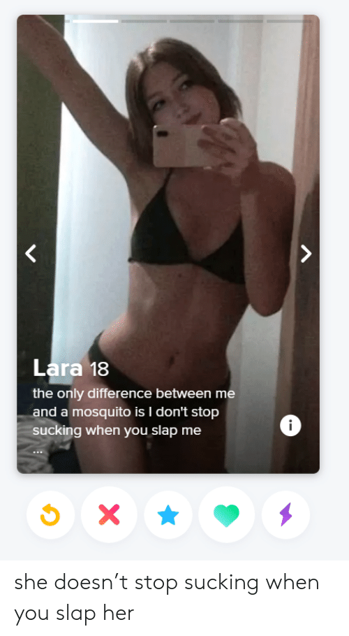 Her, Mosquito, and She: Lara 18  the only difference between me  and a mosquito is I don't stop  ucking when you slap me  i she doesn't stop sucking when you slap her