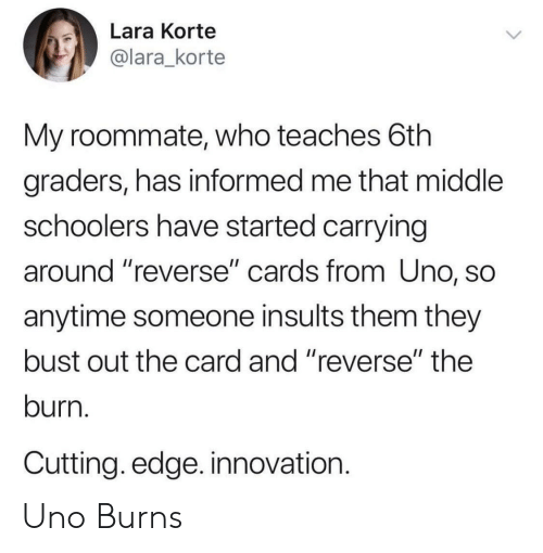 "Roommate, Uno, and Insults: Lara Korte  @lara_korte  My roommate, who teaches 6th  graders, has informed me that middle  schoolers have started carrying  around ""reverse"" cards from Uno, SC  anytime someone insults them they  bust out the card and ""reverse"" the  burn.  Cutting. edge. innovation.  1I Uno Burns"