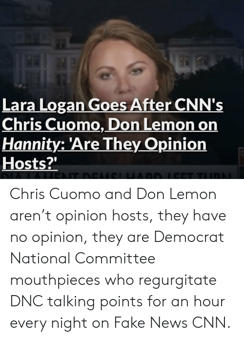 regurgitate: Lara Logan Goes After CNN's  Chris Cuomo, Don Lemon on  Hannity: 'Are They Opinion  Hosts?'  20 Chris Cuomo and Don Lemon aren't opinion hosts, they have no opinion, they are Democrat National Committee mouthpieces who regurgitate DNC talking points for an hour every night on Fake News CNN.