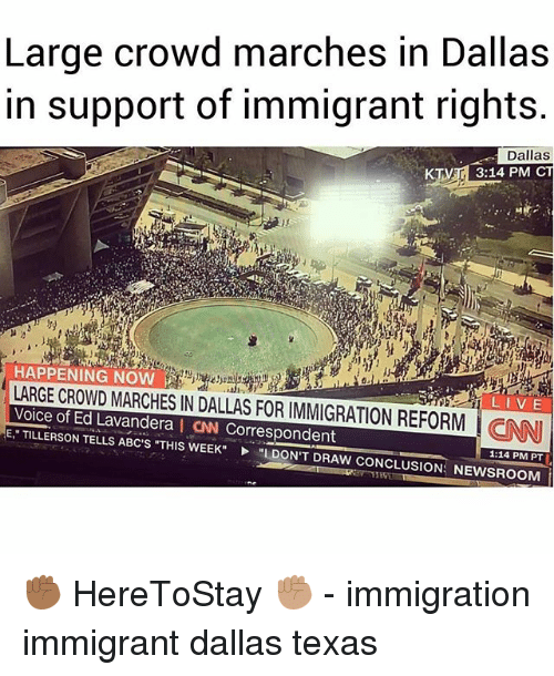 dallas texas: Large crowd marches in Dallas  in support of immigrant rights.  Dallas  3:14 PM CT  | HAPPENING NOW  LARGE CROWD MARCHES IN DALLAS FOR IMMIGRATION REFORM CNN  Voice of Ed Lavandera I CAN Correspondent  E TILLERSON TELLS ABC'S THIS WEEKL DON'T DRAW CONCLUSION: NEWSROOM  LIVE  1:14 PM PT ✊🏾 HereToStay ✊🏽 - immigration immigrant dallas texas