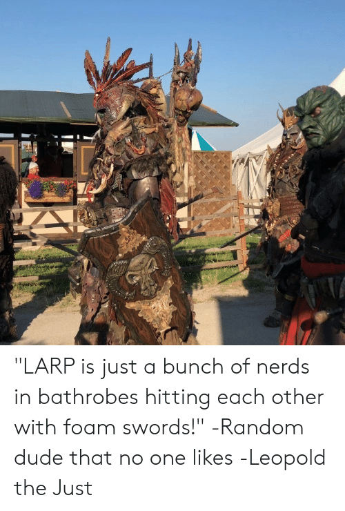 "DnD: ""LARP is just a bunch of nerds in bathrobes hitting each other with foam swords!"" -Random dude that no one likes  -Leopold the Just"