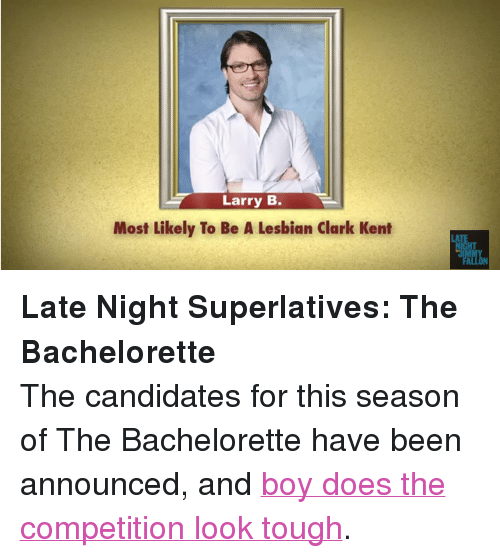 "Clark Kent, Target, and youtube.com: Larry B.  Most Likely To Be A Lesbian Clark Kent  LA  HT  IMMY <p><strong>Late Night Superlatives: The Bachelorette</strong></p> <p>The candidates for this season of The Bachelorette have been announced, and <a href=""http://www.youtube.com/watch?v=d24zzTmwpQ0"" target=""_blank"">boy does the competition look tough</a>. </p>"