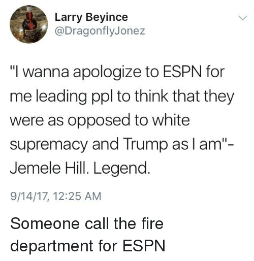 """Espn, Fire, and Politics: Larry Beyince  @DragonflyJonez  """"I wanna apologize to ESPN for  me leading ppl to think that they  were as opposed to white  supremacy and Trump as I am""""-  Jemele Hill. Legend  9/14/17, 12:25 AM"""