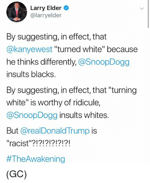 "Memes, White, and Racist: Larry Elder  @larryelder  By suggesting, in effect, that  @kanyewest ""turned white"" because  he thinks differently, @SnoopDogg  insults blacks  By suggesting, in effect, that ""turning  white"" is worthy of ridicule,  @SnoopDogg insults whites  But @realDonaldTrump is  ""racist""?!?!?!?!?!?!  #TheAwa kening (GC)"