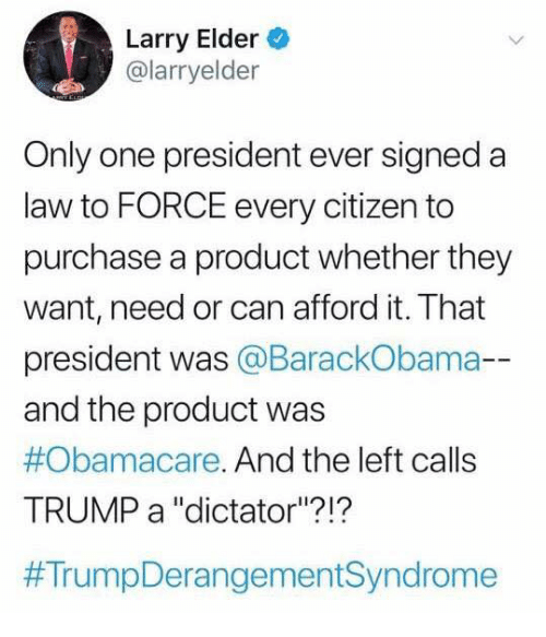"Memes, Obamacare, and Trump: Larry Elder  @larryelder  Only one president ever signeda  law to FORCE every citizen to  purchase a product whether they  want, need or can afford it. That  president was @BarackObama-  and the product was  #Obamacare. And the left calls  TRUMP a ""dictator""?!?"