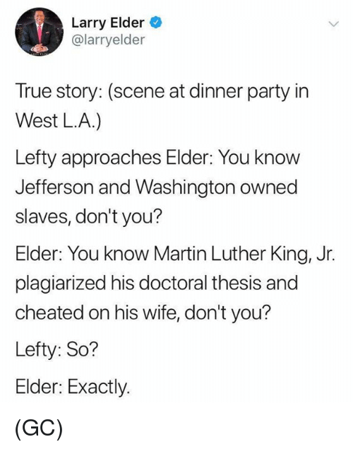Martin Luther King Jr.: Larry Elder  @larryelder  True story: (scene at dinner party in  West LA.)  Lefty approaches Elder: You know  Jefferson and Washington owned  slaves, don't you?  Elder: You know Martin Luther King, Jr.  plagiarized his doctoral thesis and  cheated on his wife, don't you?  Lefty: So?  Elder: Exactly. (GC)