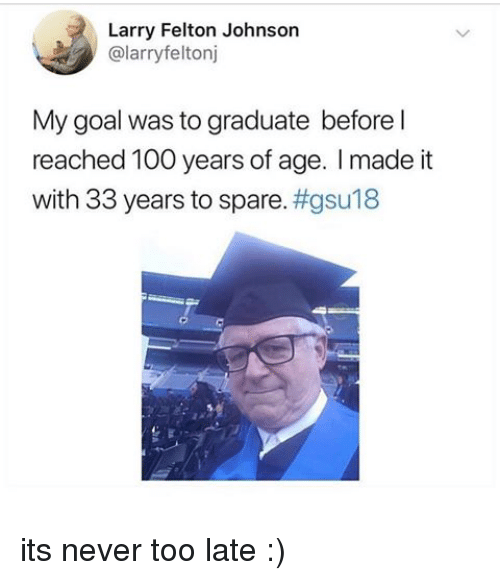 Anaconda, Goal, and Never: Larry Felton Johnson  @larryfeltonj  My goal was to graduate before l  reached 100 years of age. I made it  with 33 years to spare. its never too late :)