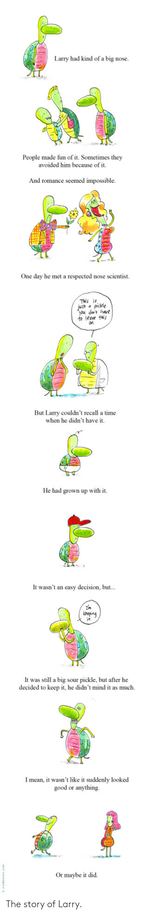 dat: Larry had kind of a big nose.  People made fun of it. Sometimes they  avoided him because of it.  And romance seemed impossible  One day he met a respected nose scientist.  This is  Jut apickle  you dat have  to leave this  n.  But Larry couldn't recall a time  when he didn't have it.  He had grown up with it  It wasn't an easy decision, but...  Im  eepng  it  It was still a big sour pickle, but after he  decided to keep it, he didn't mind it as much  Imean, it wasn't like it suddenly looked  good or anything  Or maybe it did The story of Larry.