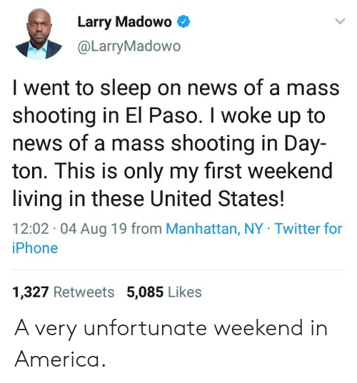 I Woke Up: Larry Madowo  @LarryMadowo  I went to sleep on news of a mass  shooting in El Paso. I woke up to  news of a mass shooting in Day-  ton. This is only my first weekend  living in these United States!  12:02 04 Aug 19 from Manhattan, NY Twitter for  iPhone  1,327 Retweets 5,085 Likes A very unfortunate weekend in America.