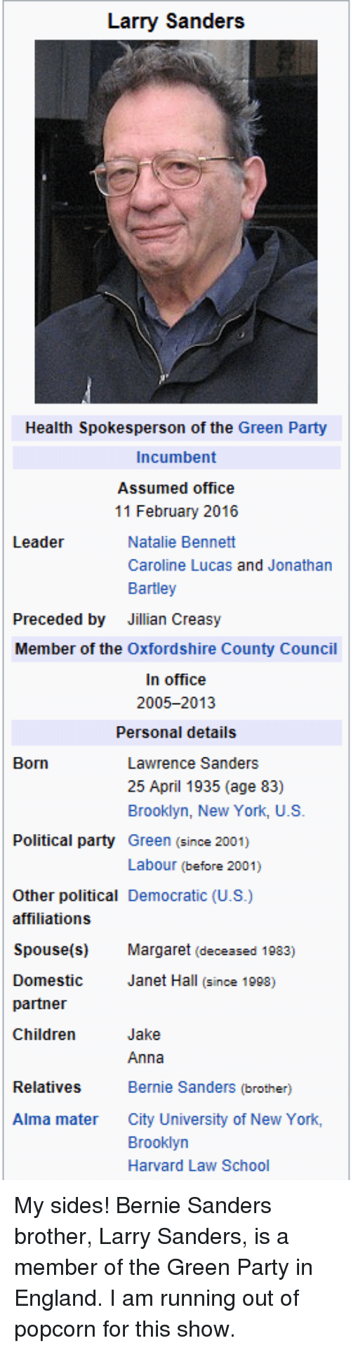 Anna, Bernie Sanders, and Children: Larry Sanders  Health Spokesperson of the Green Party  Incumbent  Assumed office  11 February 2016  Natalie Bennett  Leader  Caroline Lucas and Jonathan  Bartley  Preceded by  Jillian Creasy  Member of the Oxfordshire County Council  In office  2005-2013  Personal details  Born  Lawrence Sanders  25 April 1935 (age 83)  Brooklyn, New York, U.S  Political party Green (since 2001)  Labour (before 2001)  Other political Democratic (U.S.)  affiliations  Spouse(s) Margaret (deceased 1983)  Domestic  partner  Children  Janet Hall (since 1998)  Jake  Anna  Bernie Sanders (brother)  City University of New York,  Brooklyn  Harvard Law School  Relatives  Alma mater