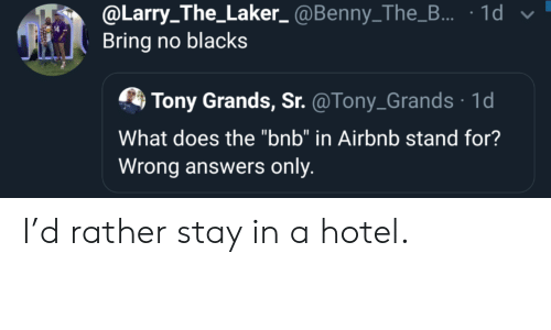 "Blacks: @Larry_The_Laker_@Benny_The_... 1d  Bring no blacks  Tony Grands, Sr. @Tony_Grands 1d  What does the ""bnb"" in Airbnb stand for?  Wrong answers only I'd rather stay in a hotel."