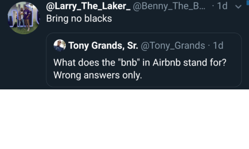 "Blacks: @Larry_The_Laker_ @Benny_The_B... · 1d v  Bring no blacks  Tony Grands, Sr. @Tony_Grands · 1d  What does the ""bnb"" in Airbnb stand for?  Wrong answers only."