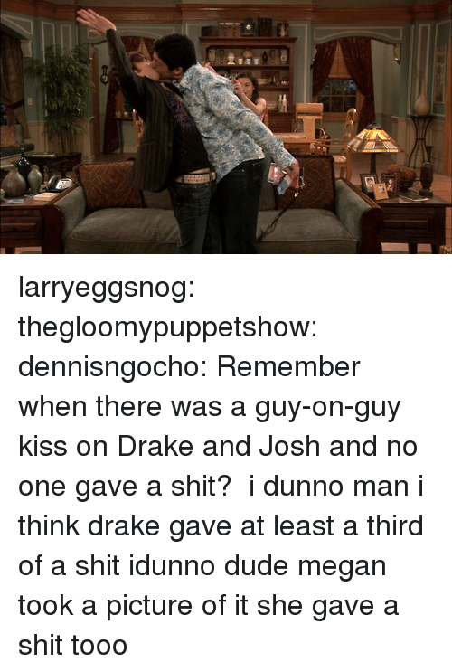 Idunno: larryeggsnog:  thegloomypuppetshow:  dennisngocho:  Remember when there was a guy-on-guy kiss on Drake and Josh and no one gave a shit?   i dunno man i think drake gave at least a third of a shit  idunno dude megan took a picture of it she gave a shit tooo