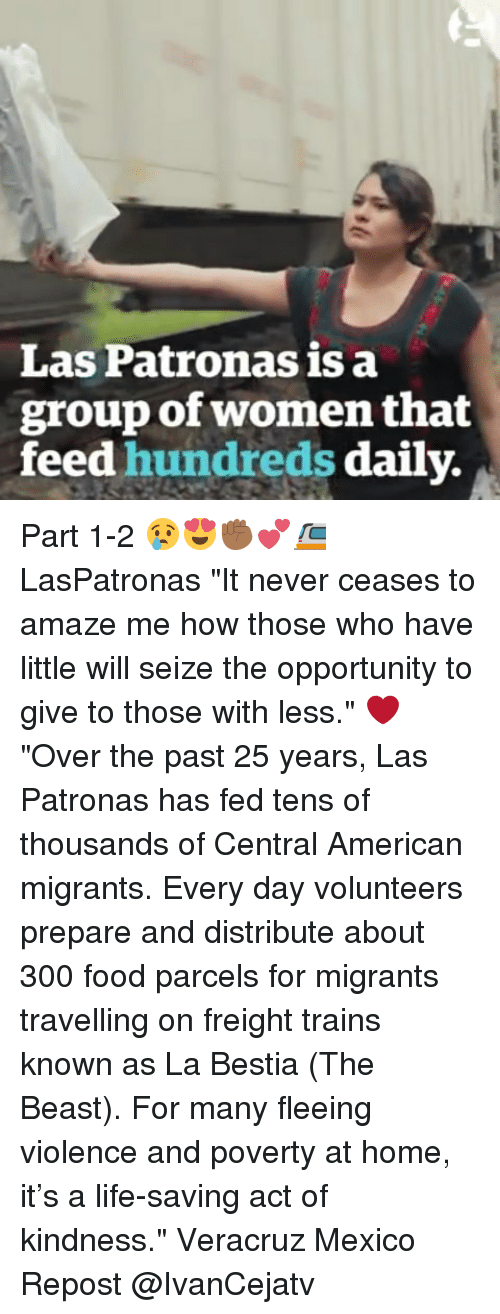 """Food, Life, and Memes: Las Patronas is a  group of women that  feed hundreds daily. Part 1-2 😢😍✊🏾💕🚈 LasPatronas """"It never ceases to amaze me how those who have little will seize the opportunity to give to those with less."""" ❤ """"Over the past 25 years, Las Patronas has fed tens of thousands of Central American migrants. Every day volunteers prepare and distribute about 300 food parcels for migrants travelling on freight trains known as La Bestia (The Beast). For many fleeing violence and poverty at home, it's a life-saving act of kindness."""" Veracruz Mexico Repost @IvanCejatv"""