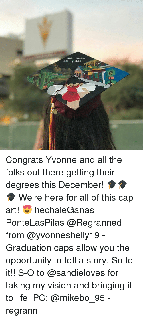 Life, Memes, and Vision: las pilas Congrats Yvonne and all the folks out there getting their degrees this December! 🎓🎓🎓 We're here for all of this cap art! 😍 hechaleGanas PonteLasPilas @Regranned from @yvonneshelly19 - Graduation caps allow you the opportunity to tell a story. So tell it!! S-O to @sandieloves for taking my vision and bringing it to life. PC: @mikebo_95 - regrann