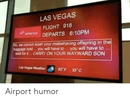 offspring: LAS VEGAS  FLIGHT 918  mer DEPARTS 6:10PM  we cannot stash your misbehaving offspring in the  baggage hold . you will have to. you will have to  walt for it... CARRY ON YOUR WAYWARD SON  Ls  Vegas Weather  92° F  33°C Airport humor