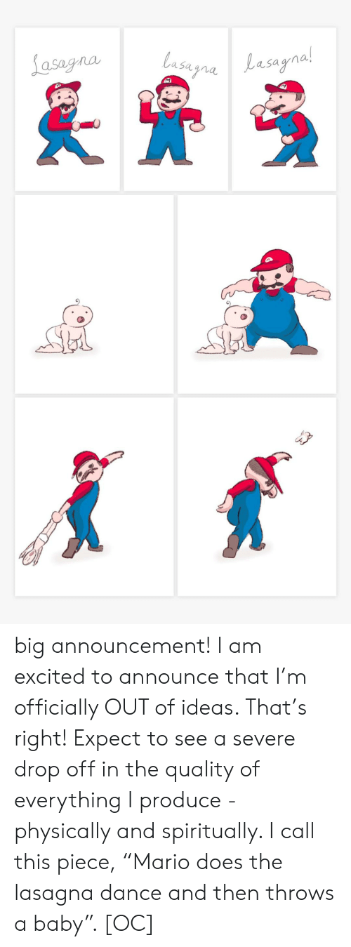 "Physically: Lasagna  lasugnaLasagnal  Lasayna!  M big announcement! I am excited to announce that I'm officially OUT of ideas. That's right! Expect to see a severe drop off in the quality of everything I produce - physically and spiritually. I call this piece, ""Mario does the lasagna dance and then throws a baby"". [OC]"