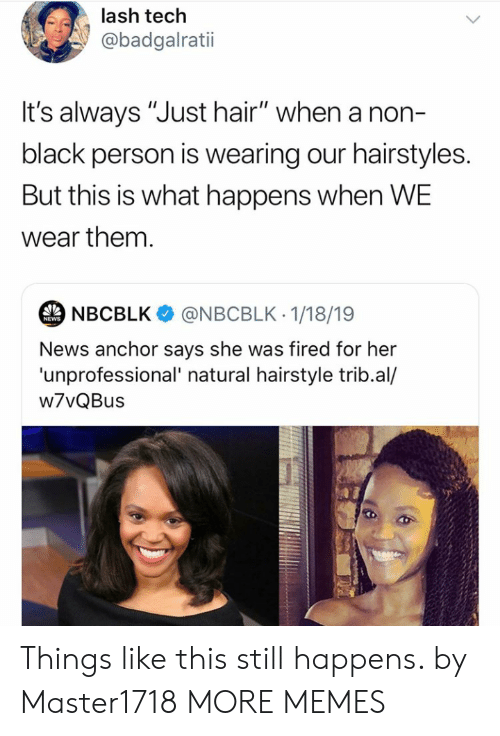 """Says She: lash tech  @badgalratii  t's always """"Just hair"""" when a non-  black person is wearing our hairstyles.  But this is what happens when WE  wear them.  NBCBLK  @NBCBLK 1/18/19  NEWS  News anchor says she was fired for her  'unprofessional' natural hairstyle trib.al/  w7vQBus Things like this still happens. by Master1718 MORE MEMES"""