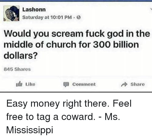 easy money: Lashonn  Saturday at 10:01 PM .  Would you scream fuck god in the  middle of church for 300 billion  dollars?  845 Shares  Commont  share Easy money right there.  Feel free to tag a coward. - Ms. Mississippi